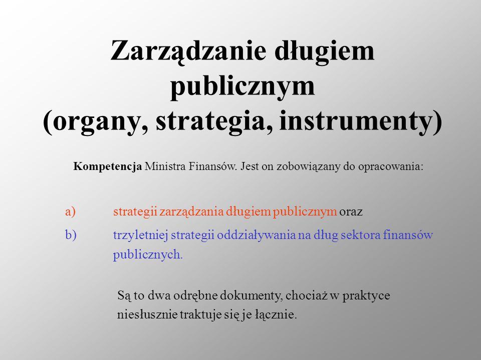 Zarządzanie długiem publicznym (organy, strategia, instrumenty) Kompetencja Ministra Finansów. Jest on zobowiązany do opracowania: a)strategii zarządz