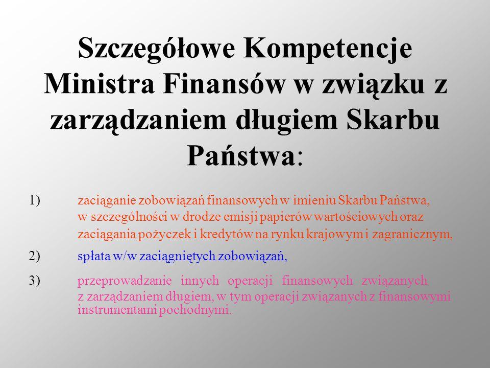 Szczegółowe Kompetencje Ministra Finansów w związku z zarządzaniem długiem Skarbu Państwa: 1)zaciąganie zobowiązań finansowych w imieniu Skarbu Państwa, w szczególności w drodze emisji papierów wartościowych oraz zaciągania pożyczek i kredytów na rynku krajowym i zagranicznym, 2)spłata w/w zaciągniętych zobowiązań, 3)przeprowadzanie innych operacji finansowych związanych z zarządzaniem długiem, w tym operacji związanych z finansowymi instrumentami pochodnymi.