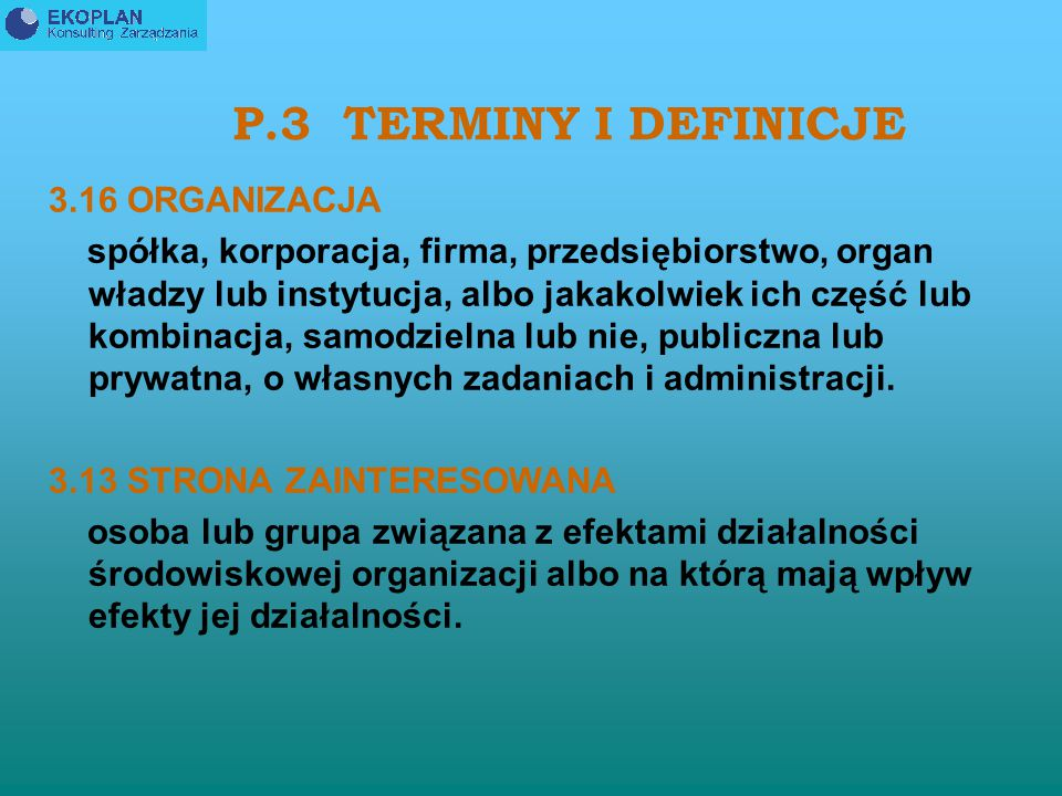 P.3 TERMINY I DEFINICJE 3.8 SYSTEM ZARZĄDZANIA ŚRODOWISKOWEGO EMS część systemu zarządzania organizacji, wykorzystywana do opracowania i wdrożenia jej polityki środowiskowej i zarządzania jej aspektami środowiskowymi.