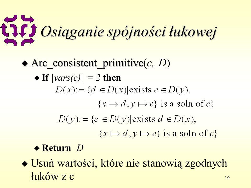 19 Osiąganie spójności łukowej u Arc_consistent_primitive u Arc_consistent_primitive(c, D) u If |vars(c)| = 2 then u Return D u Usuń wartości, które nie stanowią zgodnych łuków z c