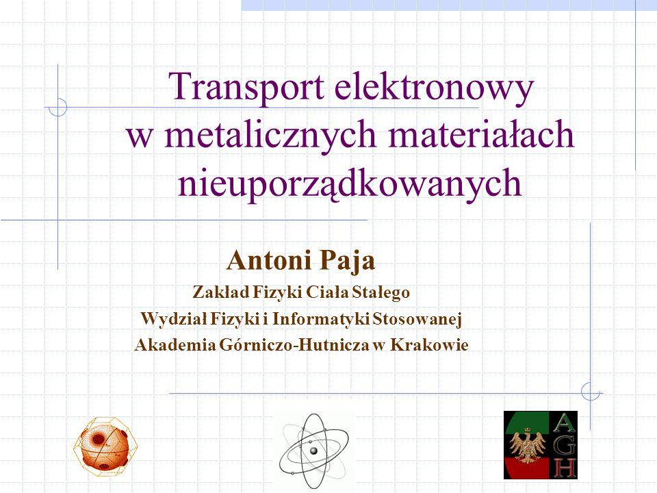 Transport elektronowy w metalicznych materiałach nieuporządkowanych Antoni Paja Zakład Fizyki Ciała Stałego Wydział Fizyki i Informatyki Stosowanej Akademia Górniczo-Hutnicza w Krakowie