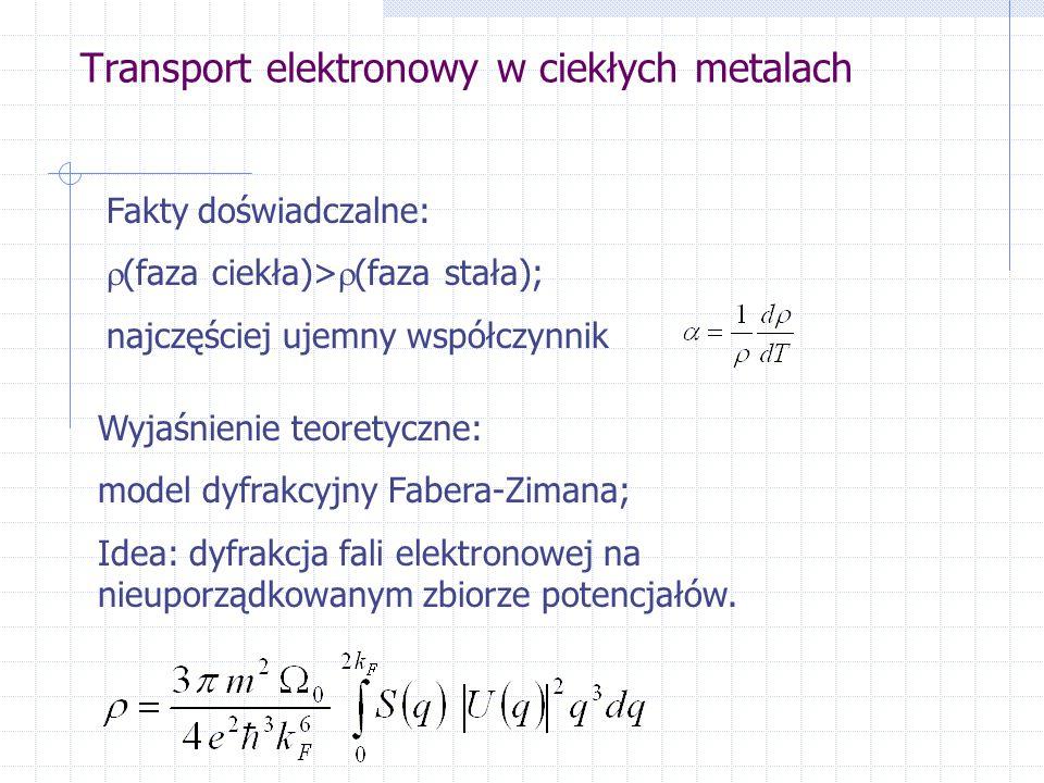Transport elektronowy w ciekłych metalach Fakty doświadczalne:  (faza ciekła)>  (faza stała); najczęściej ujemny współczynnik Wyjaśnienie teoretyczne: model dyfrakcyjny Fabera-Zimana; Idea: dyfrakcja fali elektronowej na nieuporządkowanym zbiorze potencjałów.