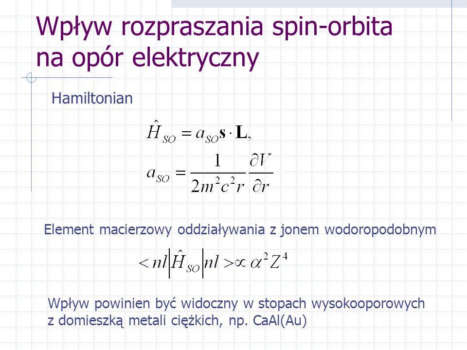 Wpływ rozpraszania spin-orbita na opór elektryczny Hamiltonian Element macierzowy oddziaływania z jonem wodoropodobnym Wpływ powinien być widoczny w stopach wysokooporowych z domieszką metali ciężkich, np.