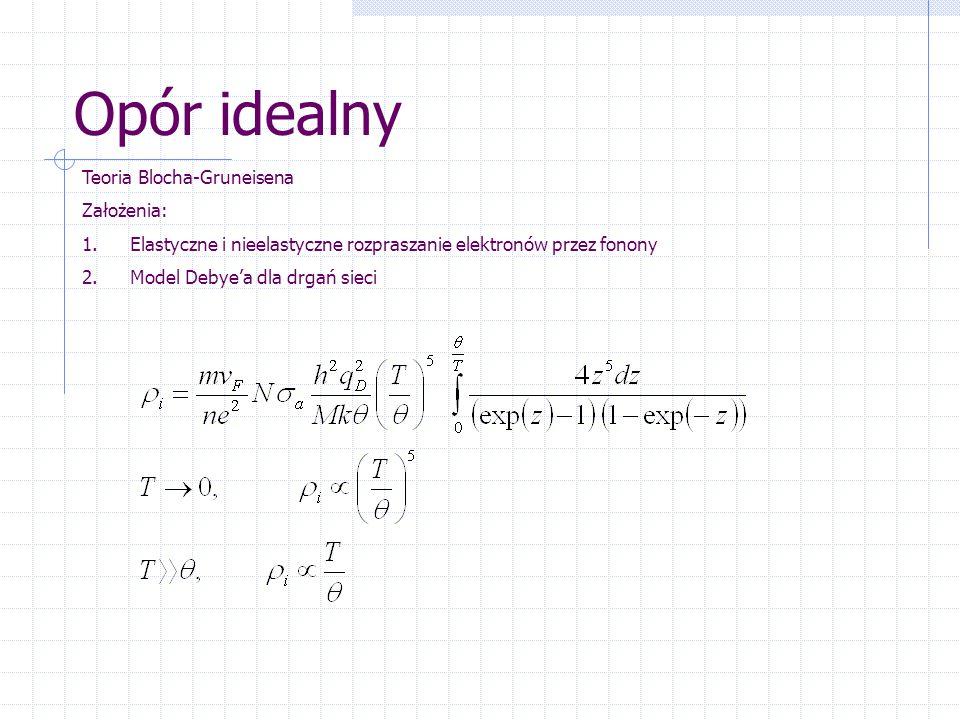 Opór idealny Teoria Blocha-Gruneisena Założenia: 1.Elastyczne i nieelastyczne rozpraszanie elektronów przez fonony 2.Model Debye'a dla drgań sieci