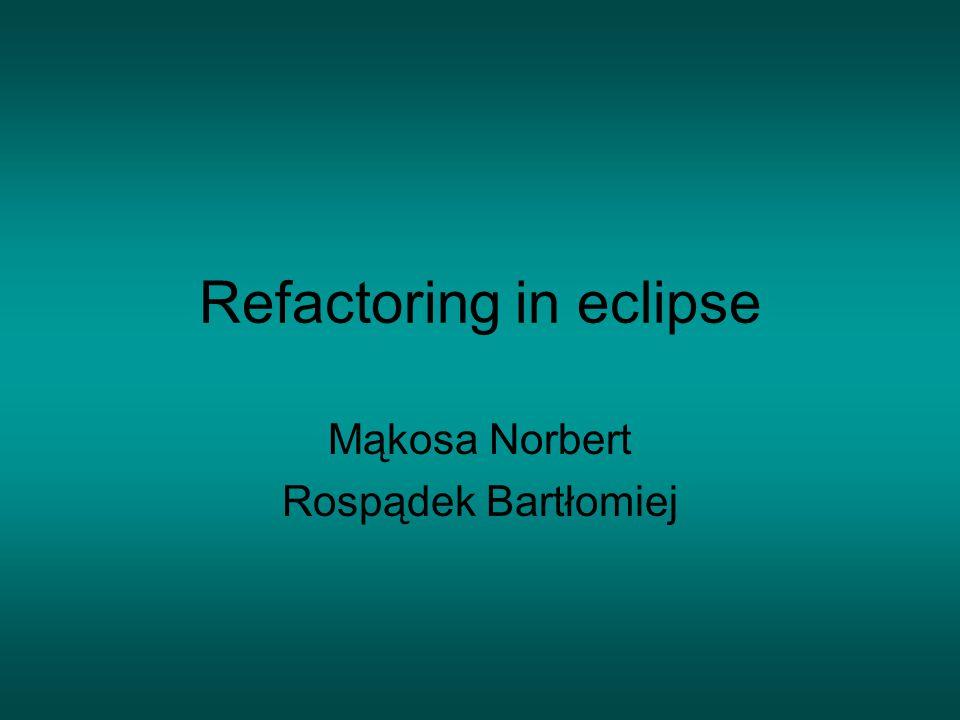Refactoring in eclipse Mąkosa Norbert Rospądek Bartłomiej