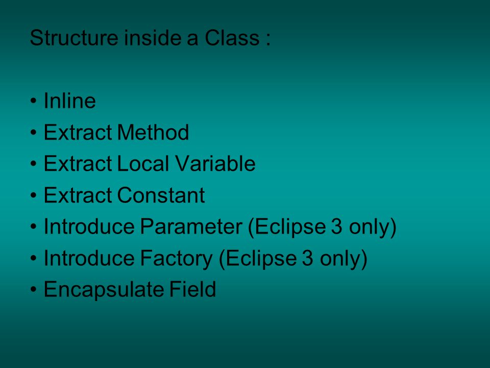 Structure inside a Class : Inline Extract Method Extract Local Variable Extract Constant Introduce Parameter (Eclipse 3 only) Introduce Factory (Eclipse 3 only) Encapsulate Field