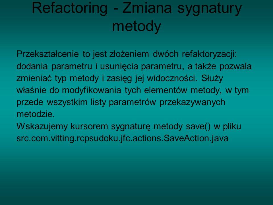 Refactoring - Zmiana sygnatury metody Przekształcenie to jest złożeniem dwóch refaktoryzacji: dodania parametru i usunięcia parametru, a także pozwala zmieniać typ metody i zasięg jej widoczności.