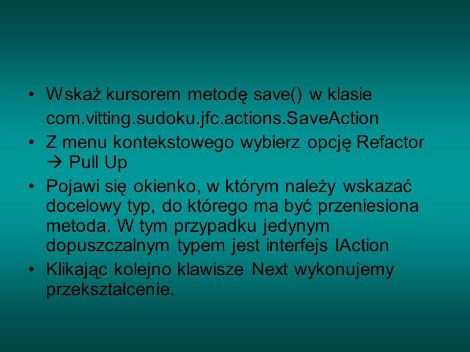 Wskaż kursorem metodę save() w klasie com.vitting.sudoku.jfc.actions.SaveAction Z menu kontekstowego wybierz opcję Refactor  Pull Up Pojawi się okienko, w którym należy wskazać docelowy typ, do którego ma być przeniesiona metoda.