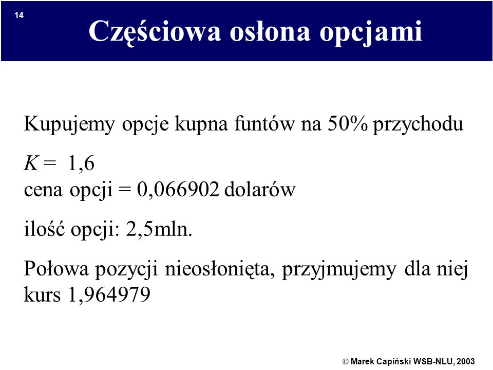 © Marek Capiński WSB-NLU, 2003 14 Częściowa osłona opcjami Kupujemy opcje kupna funtów na 50% przychodu K = 1,6 cena opcji = 0,066902 dolarów ilość opcji: 2,5mln.
