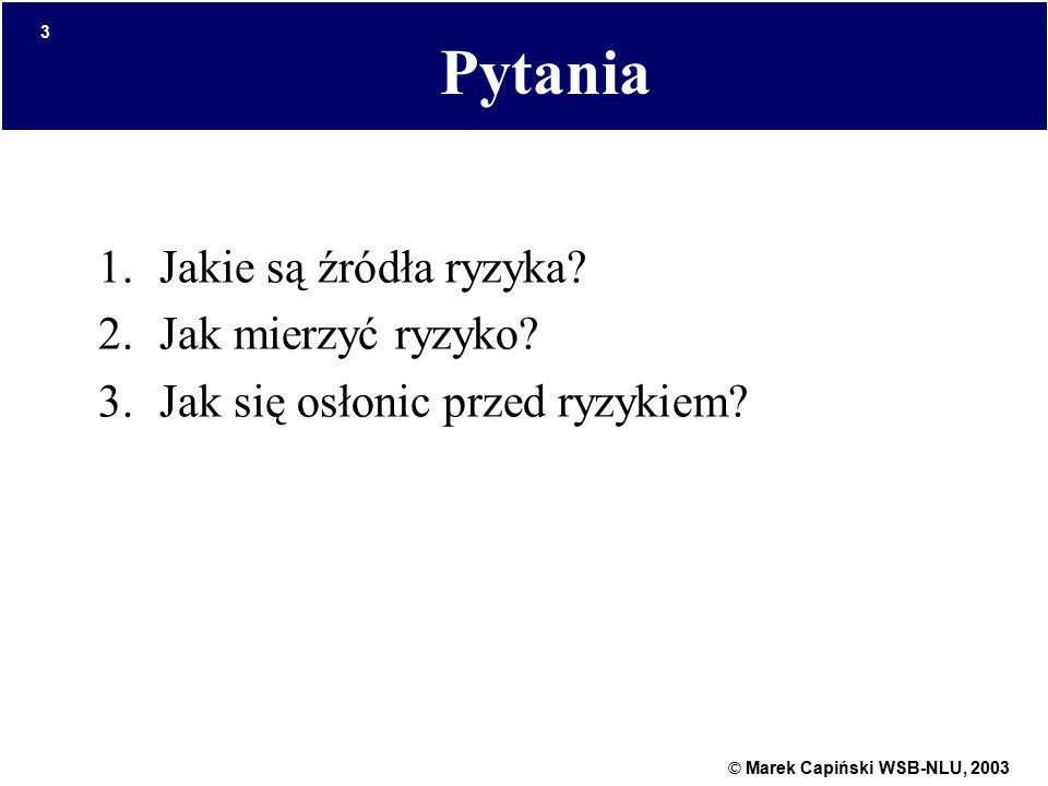 © Marek Capiński WSB-NLU, 2003 3 Pytania 1.Jakie są źródła ryzyka? 2.Jak mierzyć ryzyko? 3.Jak się osłonic przed ryzykiem?