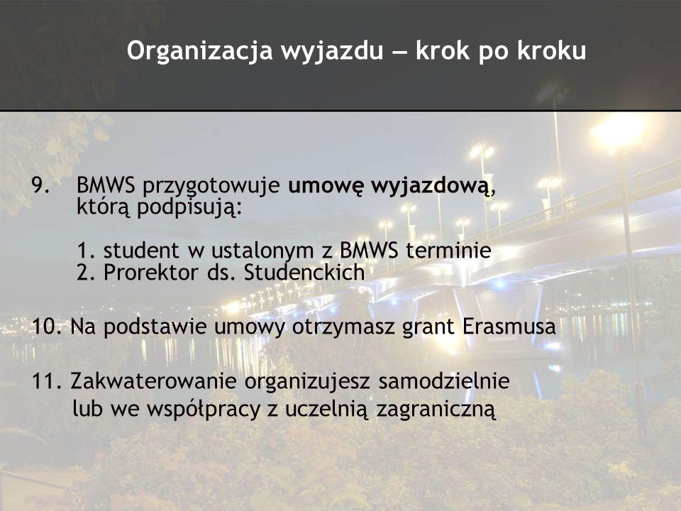 9.BMWS przygotowuje umowę wyjazdową, którą podpisują: 1. student w ustalonym z BMWS terminie 2. Prorektor ds. Studenckich 10. Na podstawie umowy otrzy