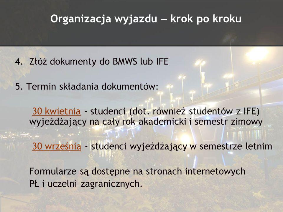 4.Zł ó ż dokumenty do BMWS lub IFE 5. Termin składania dokument ó w: 30 kwietnia - studenci (dot. r ó wnież student ó w z IFE) wyjeżdżający na cały ro