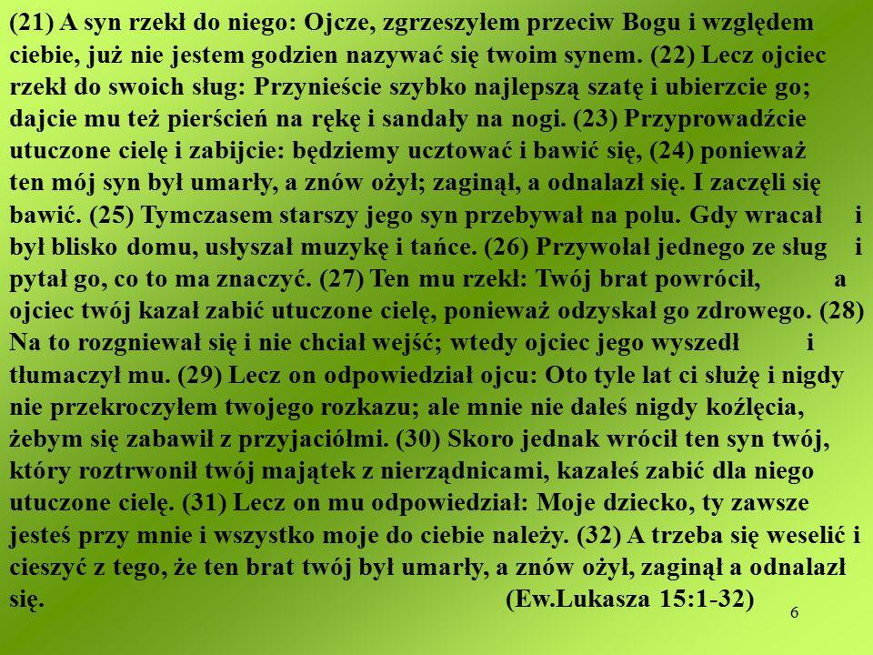 6 (21) A syn rzekł do niego: Ojcze, zgrzeszyłem przeciw Bogu i względem ciebie, już nie jestem godzien nazywać się twoim synem.