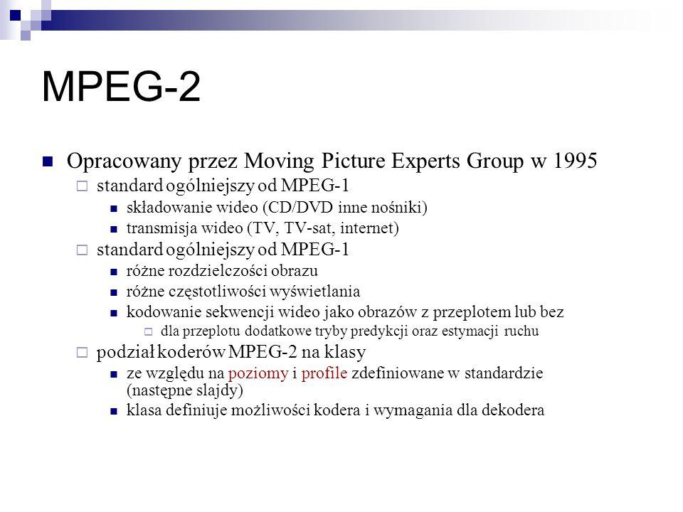 MPEG-2 Opracowany przez Moving Picture Experts Group w 1995  standard ogólniejszy od MPEG-1 składowanie wideo (CD/DVD inne nośniki) transmisja wideo (TV, TV-sat, internet)  standard ogólniejszy od MPEG-1 różne rozdzielczości obrazu różne częstotliwości wyświetlania kodowanie sekwencji wideo jako obrazów z przeplotem lub bez  dla przeplotu dodatkowe tryby predykcji oraz estymacji ruchu  podział koderów MPEG-2 na klasy ze względu na poziomy i profile zdefiniowane w standardzie (następne slajdy) klasa definiuje możliwości kodera i wymagania dla dekodera