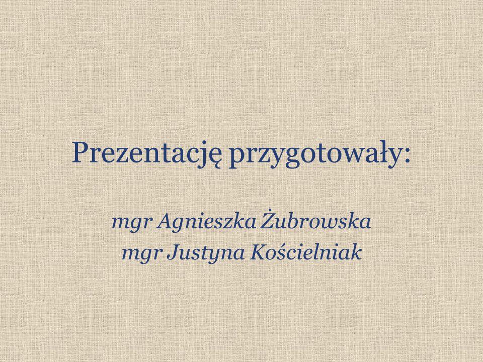 Prezentację przygotowały: mgr Agnieszka Żubrowska mgr Justyna Kościelniak