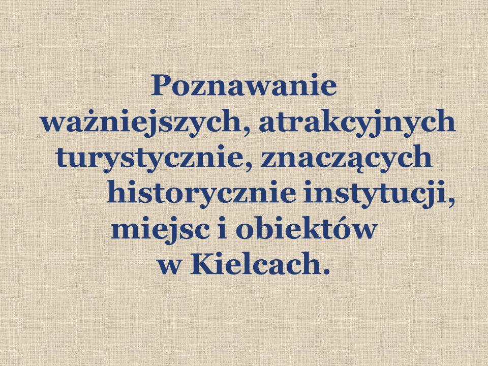 Poznawanie ważniejszych, atrakcyjnych turystycznie, znaczących historycznie instytucji, miejsc i obiektów w Kielcach.