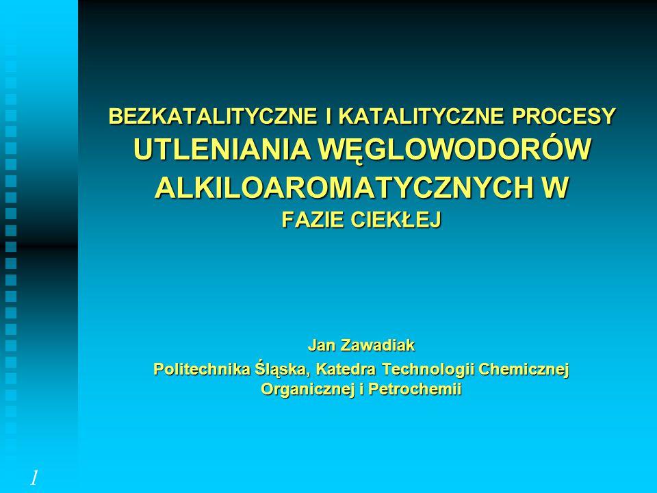 BEZKATALITYCZNE I KATALITYCZNE PROCESY UTLENIANIA WĘGLOWODORÓW ALKILOAROMATYCZNYCH W FAZIE CIEKŁEJ Jan Zawadiak Politechnika Śląska, Katedra Technolog