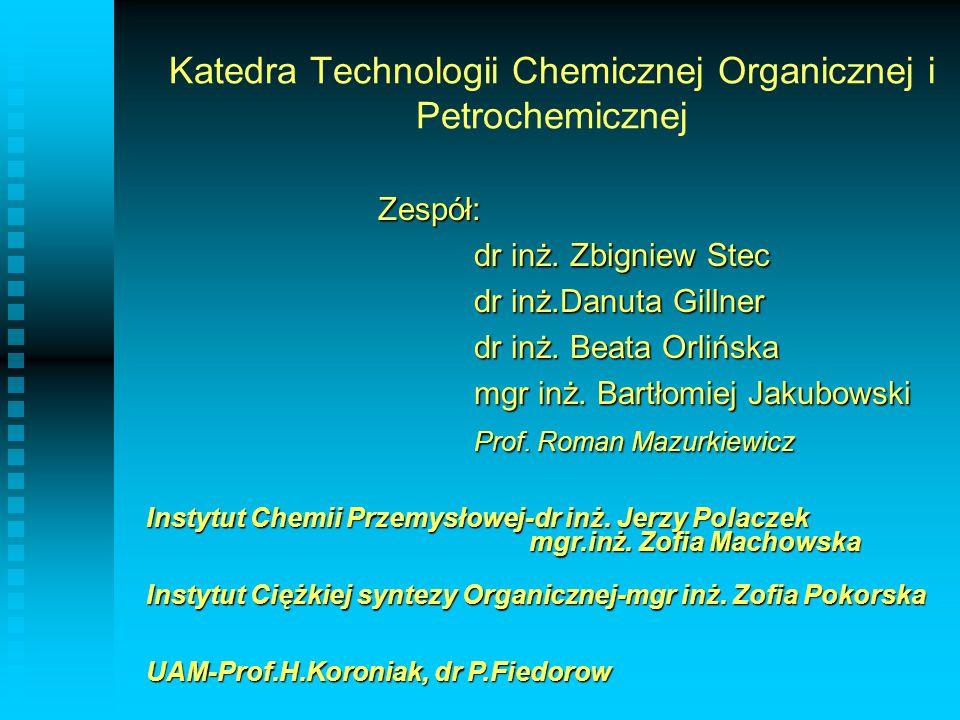 Katedra Technologii Chemicznej Organicznej i Petrochemicznej Zespół: dr inż. Zbigniew Stec dr inż.Danuta Gillner dr inż. Beata Orlińska mgr inż. Bartł