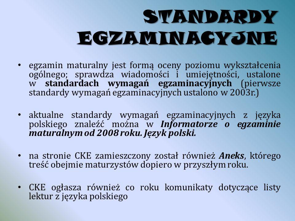 STANDARDY EGZAMINACYJNE egzamin maturalny jest formą oceny poziomu wykształcenia ogólnego; sprawdza wiadomości i umiejętności, ustalone w standardach wymagań egzaminacyjnych (pierwsze standardy wymagań egzaminacyjnych ustalono w 2003r.) aktualne standardy wymagań egzaminacyjnych z języka polskiego znaleźć można w Informatorze o egzaminie maturalnym od 2008 roku.