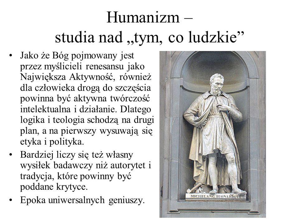 """Humanizm – studia nad """"tym, co ludzkie"""" Jako że Bóg pojmowany jest przez myślicieli renesansu jako Największa Aktywność, również dla człowieka drogą d"""