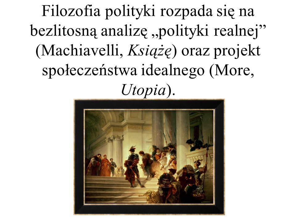 """Filozofia polityki rozpada się na bezlitosną analizę """"polityki realnej"""" (Machiavelli, Książę) oraz projekt społeczeństwa idealnego (More, Utopia)."""