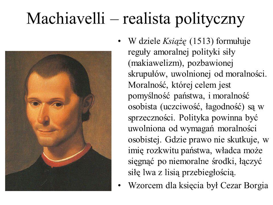 Machiavelli – realista polityczny W dziele Książę (1513) formułuje reguły amoralnej polityki siły (makiawelizm), pozbawionej skrupułów, uwolnionej od