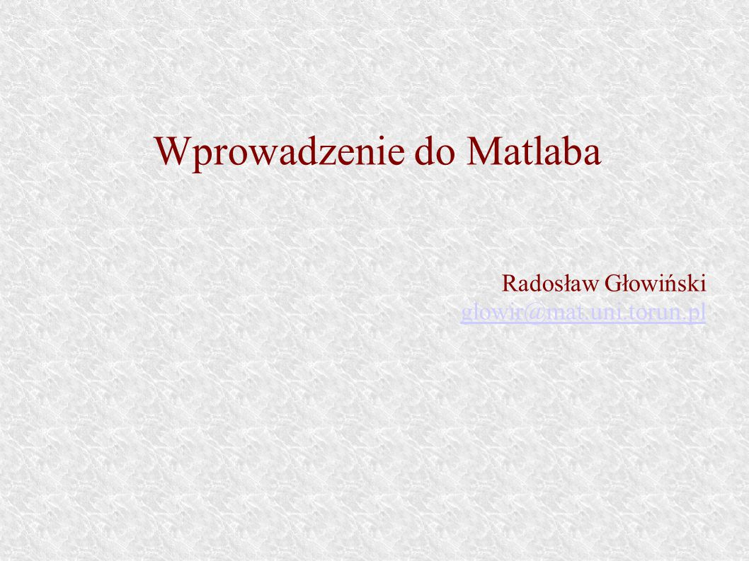 Wprowadzenie do Matlaba Radosław Głowiński glowir@mat.uni.torun.pl