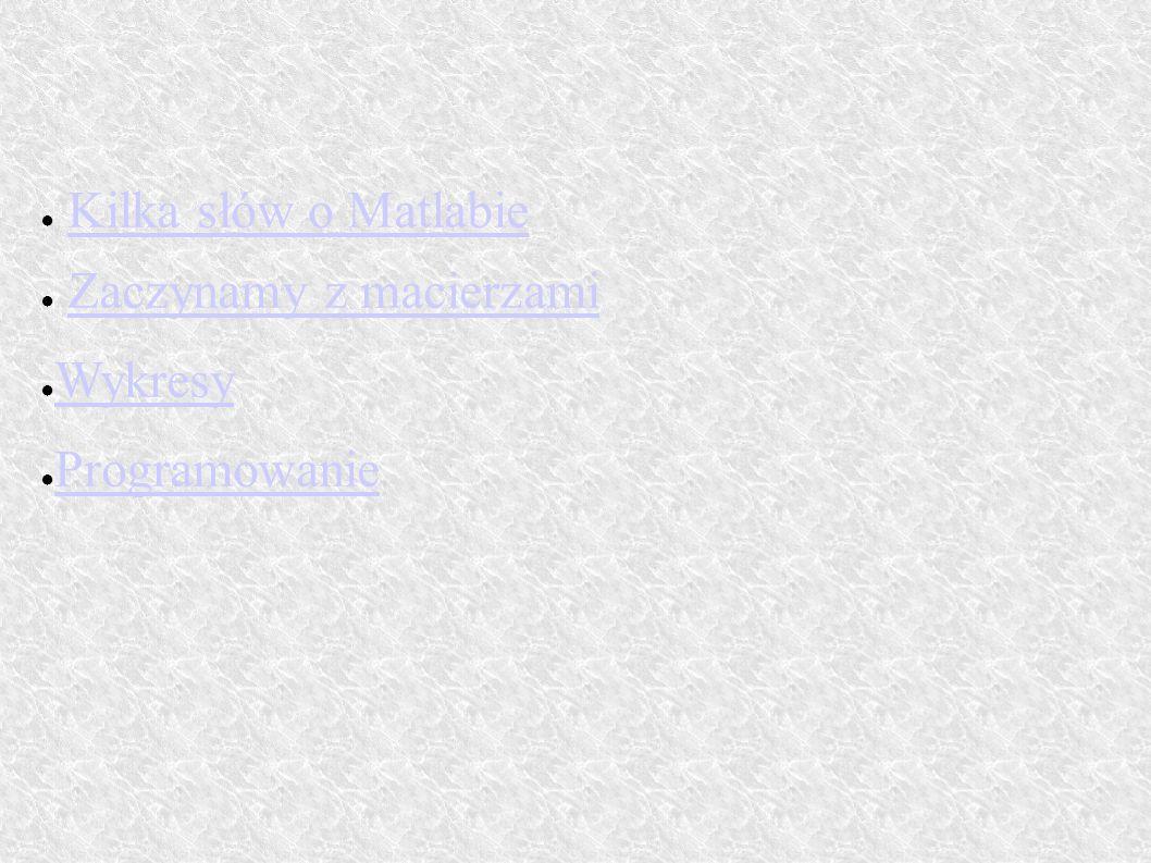● Kilka słów o MatlabieKilka słów o Matlabie ● Zaczynamy z macierzamiZaczynamy z macierzami ● Wykresy Wykresy ● Programowanie Programowanie