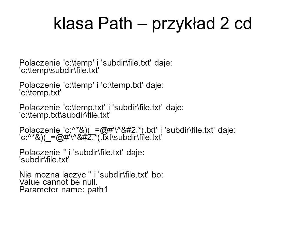 klasa Path – przykład 2 cd Polaczenie c:\temp i subdir\file.txt daje: c:\temp\subdir\file.txt Polaczenie c:\temp i c:\temp.txt daje: c:\temp.txt Polaczenie c:\temp.txt i subdir\file.txt daje: c:\temp.txt\subdir\file.txt Polaczenie c:^*&)(_=@# \^&#2.*(.txt i subdir\file.txt daje: c:^*&)(_=@# \^&#2.*(.txt\subdir\file.txt Polaczenie i subdir\file.txt daje: subdir\file.txt Nie mozna laczyc i subdir\file.txt bo: Value cannot be null.