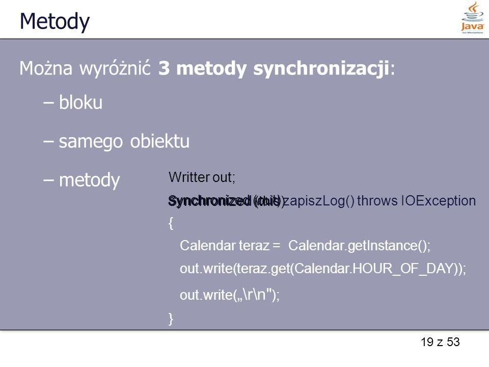 """19 z 53 Metody Można wyróżnić 3 metody synchronizacji: –bloku –samego obiektu –metody Writter out; synchronized (out) { Calendar teraz = Calendar.getInstance(); out.write(teraz.get(Calendar.HOUR_OF_DAY)); out.write( """"\r\n ); } Synchronized (this) Synchronized void zapiszLog() throws IOException"""