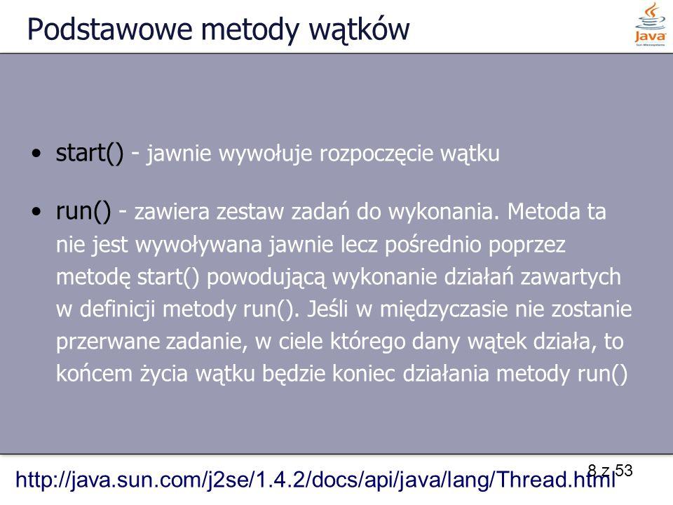8 z 53 Podstawowe metody wątków start() - jawnie wywołuje rozpoczęcie wątku run() - zawiera zestaw zadań do wykonania.
