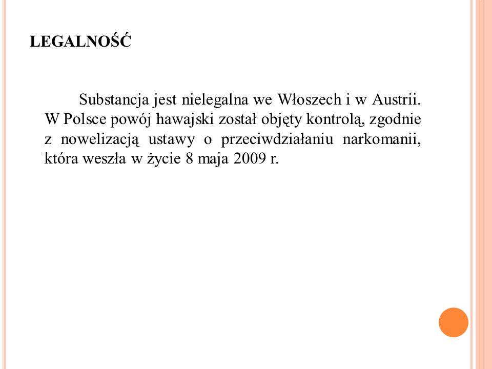 LEGALNOŚĆ Substancja jest nielegalna we Włoszech i w Austrii. W Polsce powój hawajski został objęty kontrolą, zgodnie z nowelizacją ustawy o przeciwdz