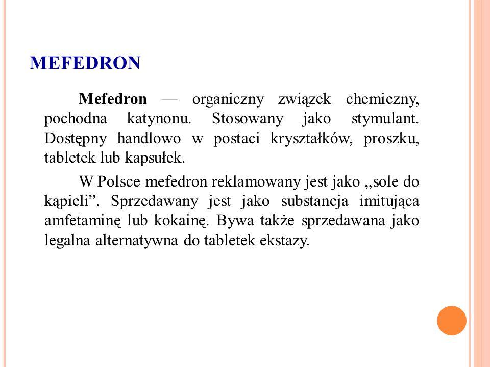 MEFEDRON Mefedron — organiczny związek chemiczny, pochodna katynonu. Stosowany jako stymulant. Dostępny handlowo w postaci kryształków, proszku, table