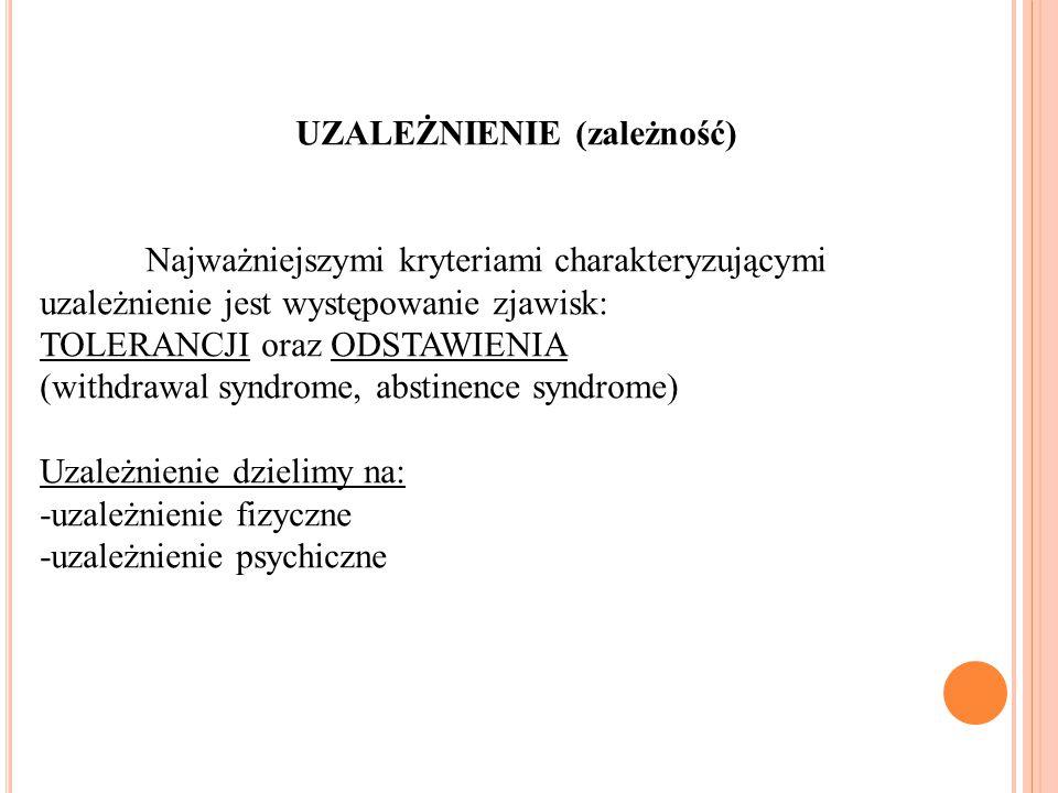 UZALEŻNIENIE (zależność) Najważniejszymi kryteriami charakteryzującymi uzależnienie jest występowanie zjawisk: TOLERANCJI oraz ODSTAWIENIA (withdrawal syndrome, abstinence syndrome) Uzależnienie dzielimy na: -uzależnienie fizyczne -uzależnienie psychiczne