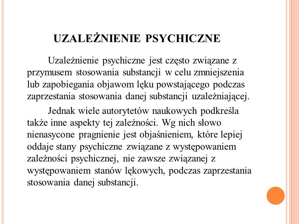 UZALEŻNIENIE PSYCHICZNE Uzależnienie psychiczne jest często związane z przymusem stosowania substancji w celu zmniejszenia lub zapobiegania objawom lęku powstającego podczas zaprzestania stosowania danej substancji uzależniającej.