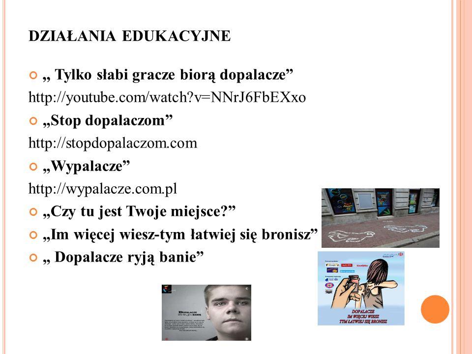 """DZIAŁANIA EDUKACYJNE """" Tylko słabi gracze biorą dopalacze http://youtube.com/watch?v=NNrJ6FbEXxo """"Stop dopalaczom http://stopdopalaczom.com """"Wypalacze http://wypalacze.com.pl """"Czy tu jest Twoje miejsce? """"Im więcej wiesz-tym łatwiej się bronisz """" Dopalacze ryją banie"""