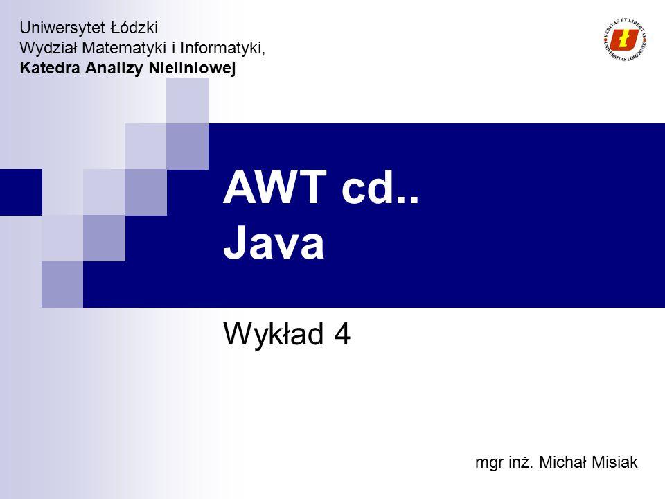 Uniwersytet Łódzki Wydział Matematyki i Informatyki, Katedra Analizy Nieliniowej AWT cd.. Java Wykład 4 mgr inż. Michał Misiak