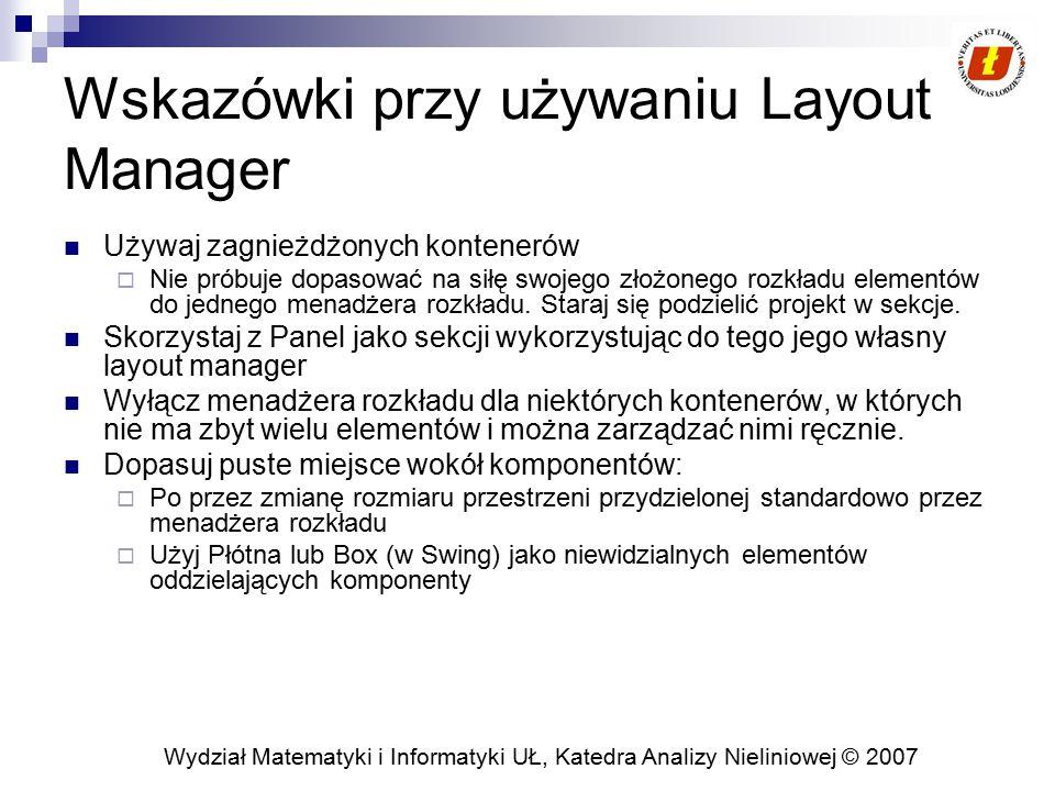Wydział Matematyki i Informatyki UŁ, Katedra Analizy Nieliniowej © 2007 Wskazówki przy używaniu Layout Manager Używaj zagnieżdżonych kontenerów  Nie