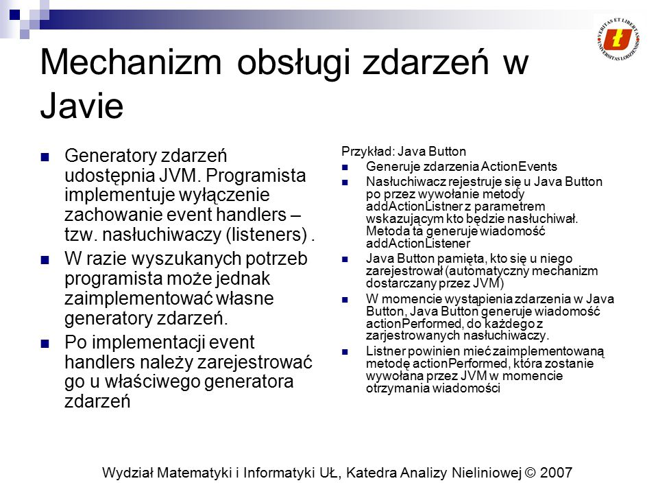 Wydział Matematyki i Informatyki UŁ, Katedra Analizy Nieliniowej © 2007 Mechanizm obsługi zdarzeń w Javie Generatory zdarzeń udostępnia JVM. Programis