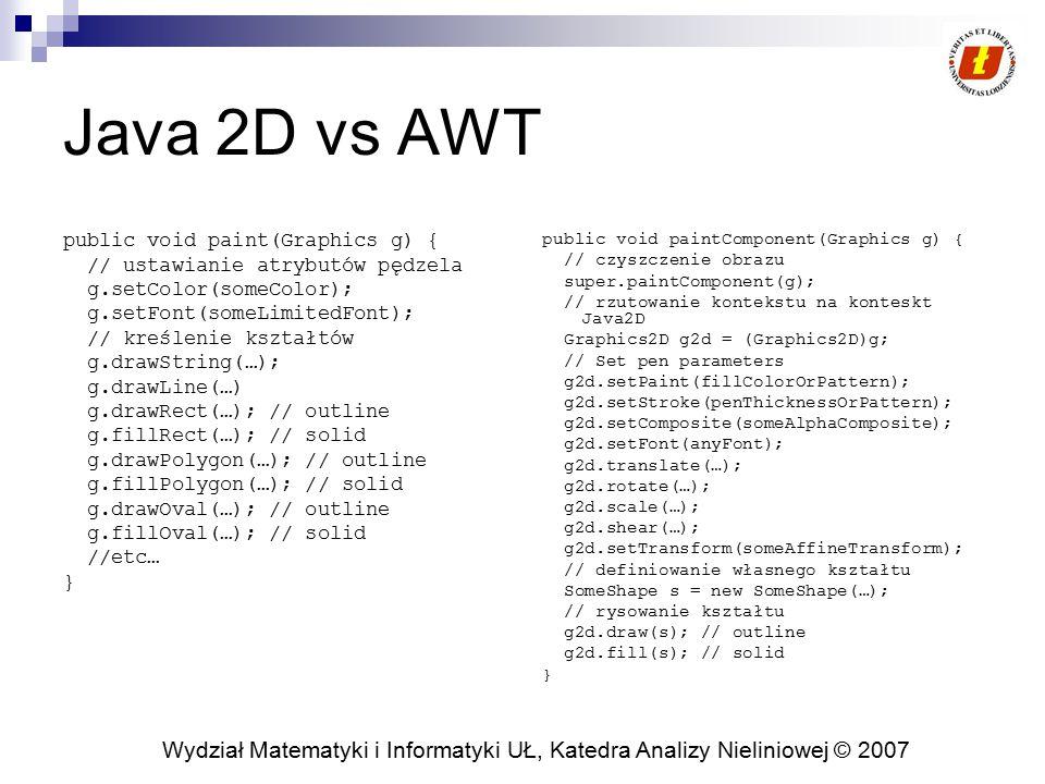 Wydział Matematyki i Informatyki UŁ, Katedra Analizy Nieliniowej © 2007 Java 2D vs AWT public void paint(Graphics g) { // ustawianie atrybutów pędzela