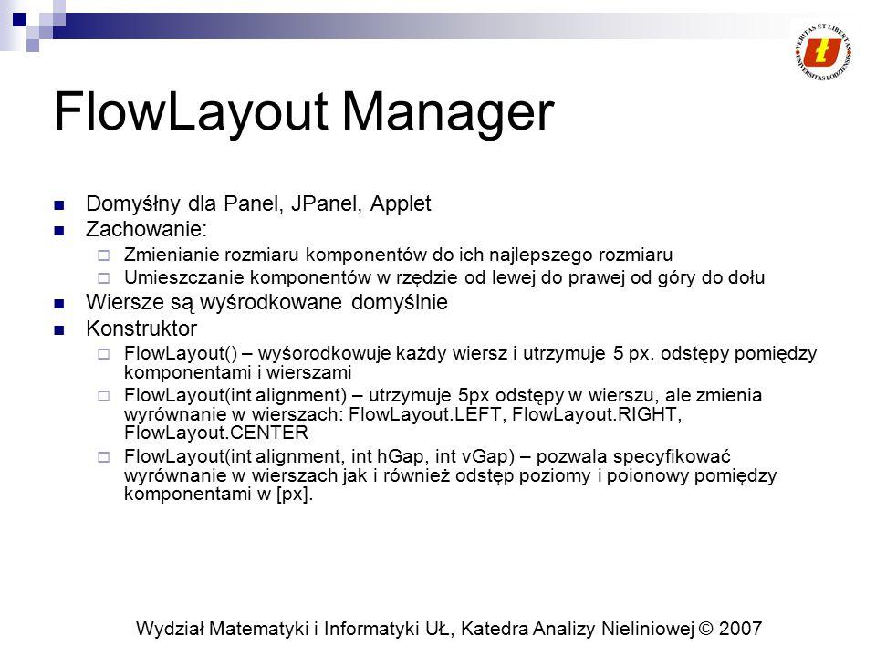 Wydział Matematyki i Informatyki UŁ, Katedra Analizy Nieliniowej © 2007 FlowLayout Manager Domyśłny dla Panel, JPanel, Applet Zachowanie:  Zmienianie