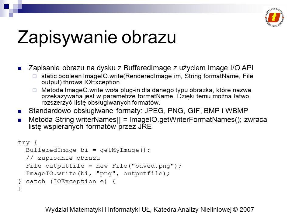 Wydział Matematyki i Informatyki UŁ, Katedra Analizy Nieliniowej © 2007 Zapisywanie obrazu Zapisanie obrazu na dysku z BufferedImage z użyciem Image I