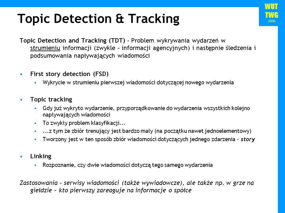 WUT TWG 2006 Topic Detection & Tracking Topic Detection and Tracking (TDT) - Problem wykrywania wydarzeń w strumieniu informacji (zwykle – informacji agencyjnych) i następnie śledzenia i podsumowania napływających wiadomości First story detection (FSD) Wykrycie w strumieniu pierwszej wiadomości dotyczącej nowego wydarzenia Topic tracking Gdy już wykryto wydarzenie, przyporządkowanie do wydarzenia wszystkich kolejno napływających wiadomości To zwykły problem klasyfikacji......z tym że zbiór trenujący jest bardzo mały (na początku nawet jednoelementowy) Tworzony jest w ten sposób zbiór wiadomości dotyczących jednego zdarzenia - story Linking Rozpoznanie, czy dwie wiadomości dotyczą tego samego wydarzenia Zastosowania – serwisy wiadomości (także wywiadowcze), ale także np.