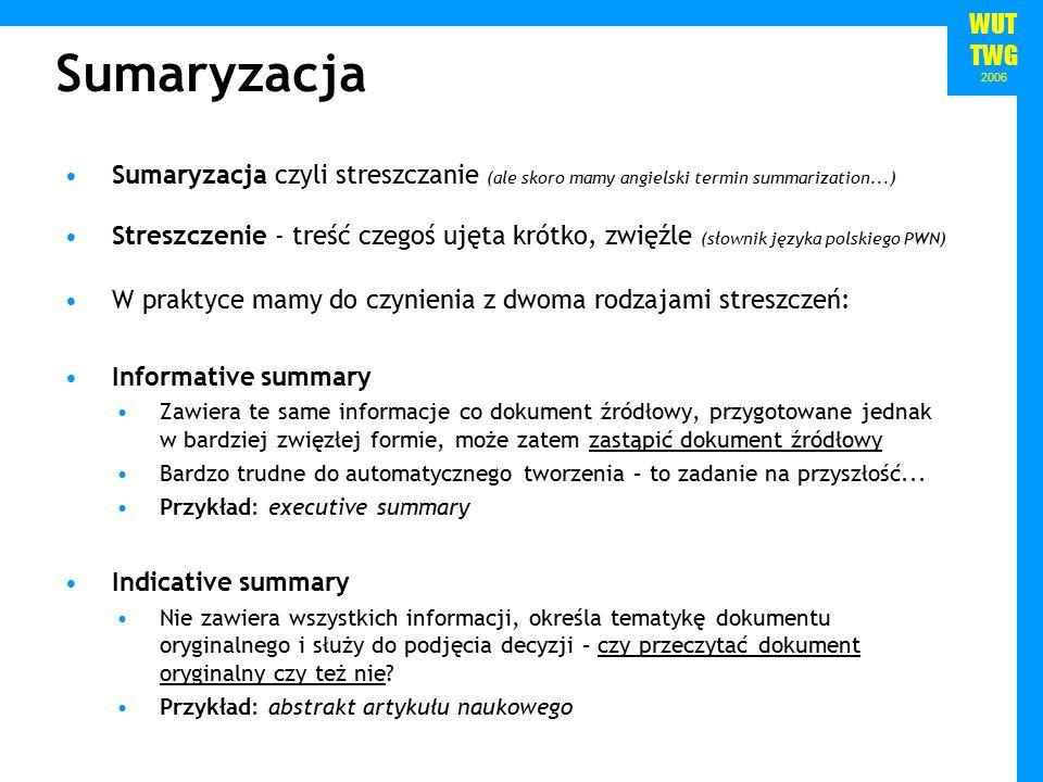 WUT TWG 2006 Sumaryzacja Sumaryzacja czyli streszczanie (ale skoro mamy angielski termin summarization...) Streszczenie - treść czegoś ujęta krótko, zwięźle (słownik języka polskiego PWN) W praktyce mamy do czynienia z dwoma rodzajami streszczeń: Informative summary Zawiera te same informacje co dokument źródłowy, przygotowane jednak w bardziej zwięzłej formie, może zatem zastąpić dokument źródłowy Bardzo trudne do automatycznego tworzenia – to zadanie na przyszłość...