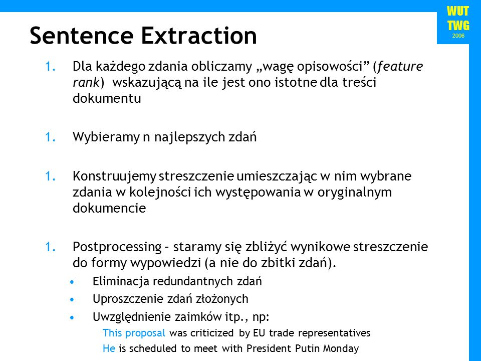 """WUT TWG 2006 Sentence Extraction 1.Dla każdego zdania obliczamy """"wagę opisowości (feature rank) wskazującą na ile jest ono istotne dla treści dokumentu 1.Wybieramy n najlepszych zdań 1.Konstruujemy streszczenie umieszczając w nim wybrane zdania w kolejności ich występowania w oryginalnym dokumencie 1.Postprocessing – staramy się zbliżyć wynikowe streszczenie do formy wypowiedzi (a nie do zbitki zdań)."""