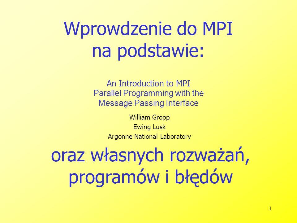 22 1 #include 2 #include 3 #include 4 5 #define MY_TAG1 1 6 #define MY_TAG2 2 7 #define MASTER 0 8 9 MPI_Status* status; 10 11 void procA() 12 { 13 double wart1,wart2; 14 MPI_Recv(&wart2, 1, MPI_DOUBLE, MPI_ANY_SOURCE, MY_TAG2,MPI_COMM_WORLD, status); 15 printf( procA: otrzymano wartosc 2 : %f\n ,wart2); 16 MPI_Recv(&wart1, 1, MPI_DOUBLE, MPI_ANY_SOURCE, MY_TAG1,MPI_COMM_WORLD, status); 17 printf( procA: otrzymano wartosc 1 : %f\n ,wart1); 18 } 19 20 void procB() 21 { 22 double wart; 23 wart=100; 24 printf( procB: wysylam wartosc 1\n ); 25 MPI_Send(&wart, 1, MPI_DOUBLE, MASTER, MY_TAG1, MPI_COMM_WORLD); 26 wart=200; 27 printf( procB: wysylam wartosc 2\n ); 28 MPI_Send(&wart, 1, MPI_DOUBLE, MASTER, MY_TAG2, MPI_COMM_WORLD); 29 }