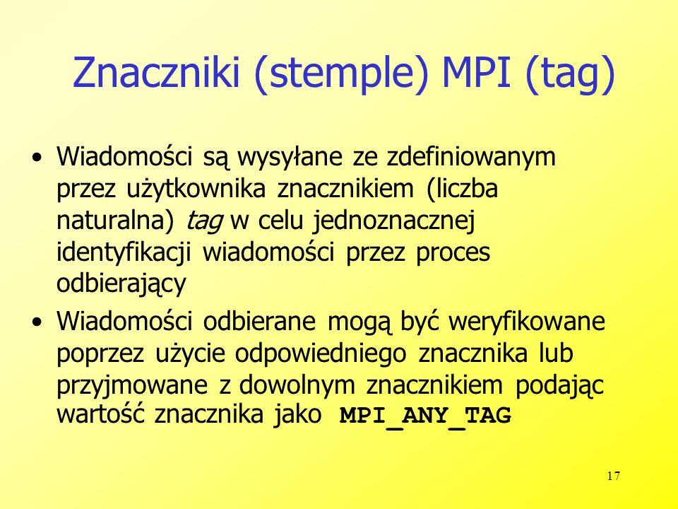 17 Znaczniki (stemple) MPI (tag) Wiadomości są wysyłane ze zdefiniowanym przez użytkownika znacznikiem (liczba naturalna) tag w celu jednoznacznej identyfikacji wiadomości przez proces odbierający Wiadomości odbierane mogą być weryfikowane poprzez użycie odpowiedniego znacznika lub przyjmowane z dowolnym znacznikiem podając wartość znacznika jako MPI_ANY_TAG