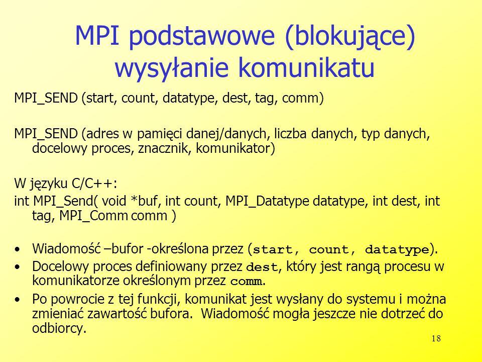 18 MPI podstawowe (blokujące) wysyłanie komunikatu MPI_SEND (start, count, datatype, dest, tag, comm) MPI_SEND (adres w pamięci danej/danych, liczba danych, typ danych, docelowy proces, znacznik, komunikator) W języku C/C++: int MPI_Send( void *buf, int count, MPI_Datatype datatype, int dest, int tag, MPI_Comm comm ) Wiadomość –bufor -określona przez ( start, count, datatype ).