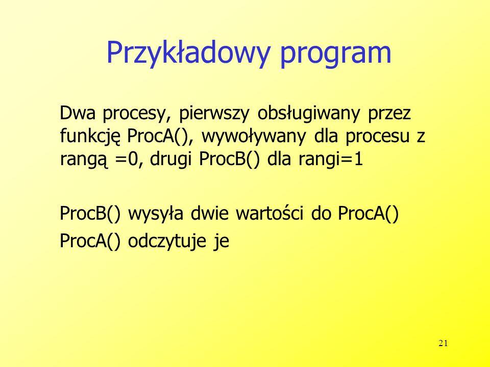21 Przykładowy program Dwa procesy, pierwszy obsługiwany przez funkcję ProcA(), wywoływany dla procesu z rangą =0, drugi ProcB() dla rangi=1 ProcB() wysyła dwie wartości do ProcA() ProcA() odczytuje je