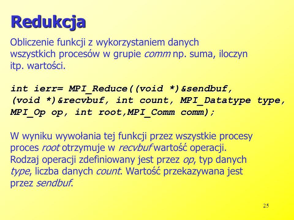 25 Redukcja int ierr= MPI_Reduce((void *)&sendbuf, (void *)&recvbuf, int count, MPI_Datatype type, MPI_Op op, int root,MPI_Comm comm); Obliczenie funkcji z wykorzystaniem danych wszystkich procesów w grupie comm np.